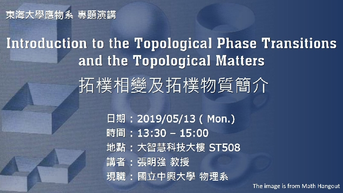 05/13 專題演講 : 國立中興大學物理系 張明強教授 [Introduction to the Topological Phase Transitions and the Topological Matters]