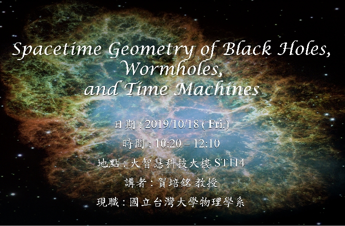 10/18專題演講 : 國立台灣大學物理學系  賀培銘教授 [Spacetime Geometry of Black Holes, Wormholes, and Time Machines]