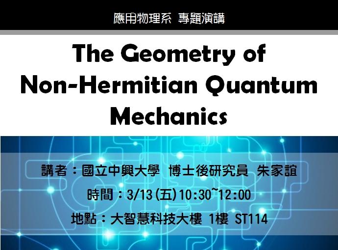 03/13 專題演講 : 國立中興大學博士後研究員 朱家誼博士 [The Geometry of Non-Hermitian Quantum Mechanics]