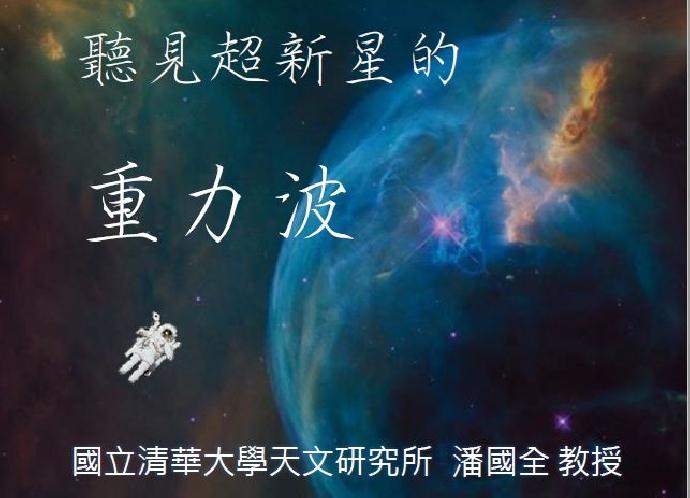 06/05 專題演講 : 國立清華大學天文研究所助理教授 潘國全博士 [ 聽見超新星的重力波]